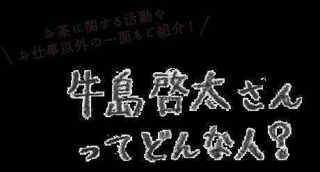 お茶に関する活動やお仕事以外の一面もご紹介!牛島啓太さんってどんな人?
