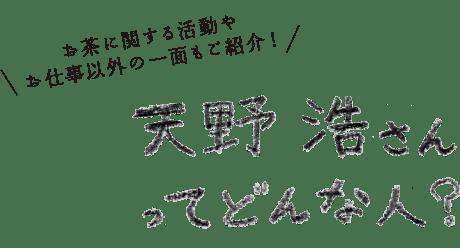 お茶に関する活動やお仕事以外の一面もご紹介!天野浩さんってどんな人?